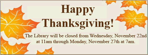 Happy Thanksgiving! The Library will be closed from Wednesday, November 22nd at 11am through Monday, November 27th at 7am.